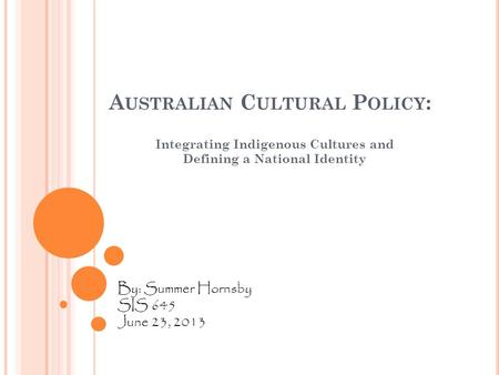 A USTRALIAN C ULTURAL P OLICY : Integrating Indigenous Cultures and Defining a National Identity By: Summer Hornsby SIS 645 June 23, 2013.