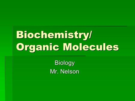 Biochemistry/ Organic Molecules Biology Mr. Nelson.