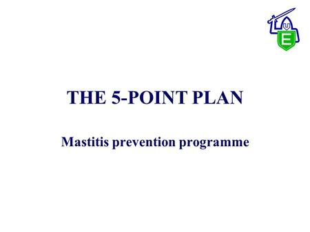 THE 5-POINT PLAN Mastitis prevention programme. The 5 Point Plan 1. Teat disinfection - after every milking 2. Antibiotic drying off - dry cow therapy.