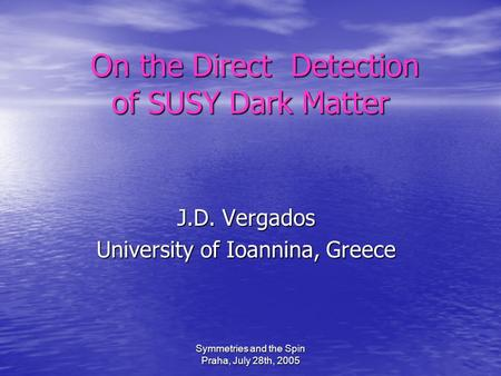 Symmetries and the Spin Praha, July 28th, 2005 On the Direct Detection of SUSY Dark Matter On the Direct Detection of SUSY Dark Matter J.D. Vergados University.