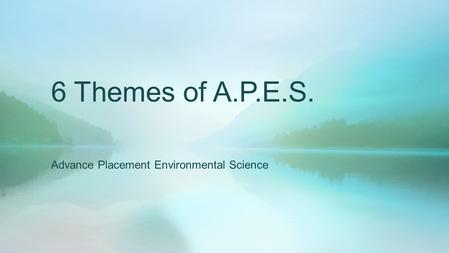 6 Themes of A.P.E.S. Advance Placement Environmental Science.