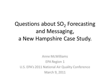 Questions about SO 2 Forecasting and Messaging, a New Hampshire Case Study. Anne McWilliams EPA Region 1 U.S. EPA's 2011 National Air Quality Conference.