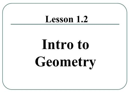 Lesson 1.2 Intro to Geometry. Learning Target I can understand basic geometric terms and postulates.