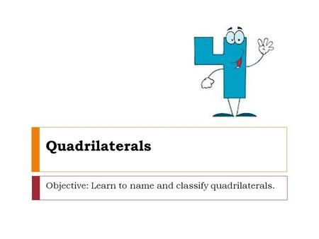 Quadrilaterals Objective: Learn to name and classify quadrilaterals.