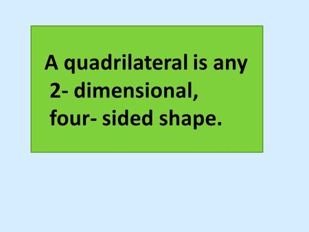 A quadrilateral is any 2- dimensional, four- sided shape.