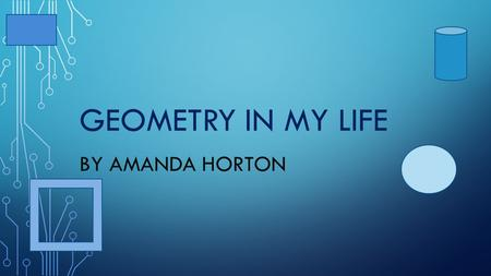 GEOMETRY IN MY LIFE BY AMANDA HORTON. CIRCLE A circle is a round shape with no edges points this shape has 1 face.