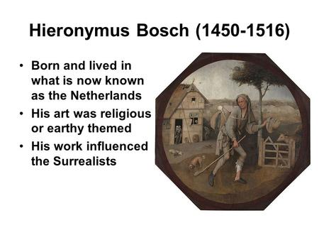 Hieronymus Bosch (1450-1516) Born and lived in what is now known as the Netherlands His art was religious or earthy themed His work influenced the Surrealists.