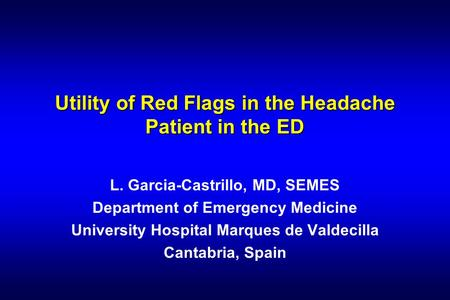 Utility of Red Flags in the Headache Patient in the ED L. Garcia-Castrillo, MD, SEMES Department of Emergency Medicine University Hospital Marques de Valdecilla.