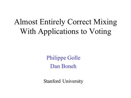 Almost Entirely Correct Mixing With Applications to Voting Philippe Golle Dan Boneh Stanford University.
