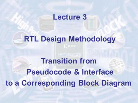 Lecture 3 RTL Design Methodology Transition from Pseudocode & Interface to a Corresponding Block Diagram.
