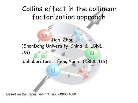 Collins effect in the collinear factorization approach Jian Zhou (ShanDong University, China & LBNL, US) Collaborators: Feng Yuan (LBNL, US) Based on the.