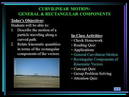 CURVILINEAR MOTION: GENERAL & RECTANGULAR COMPONENTS Today's Objectives: Students will be able to: 1.Describe the motion of a particle traveling along.