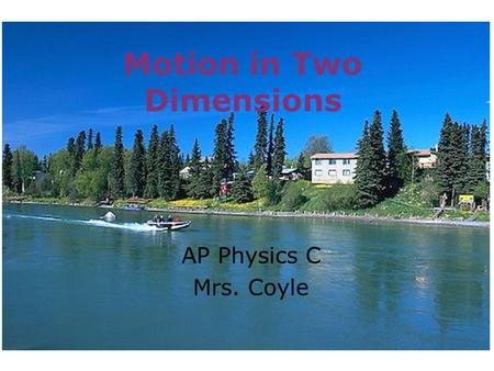 Motion in Two Dimensions AP Physics C Mrs. Coyle.