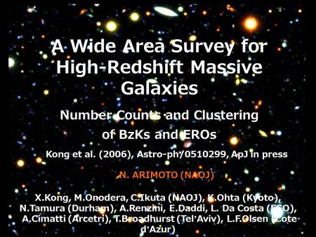 A Wide Area Survey for High-Redshift Massive Galaxies Number Counts and Clustering of BzKs and EROs X.Kong, M.Onodera, C.Ikuta (NAOJ), K.Ohta (Kyoto),