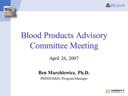 Blood Products Advisory Committee Meeting April 26, 2007 Ben Marchlewicz, Ph.D. PRISM R&D, Program Manager.