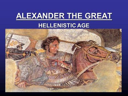 ALEXANDER THE GREAT HELLENISTIC AGE.