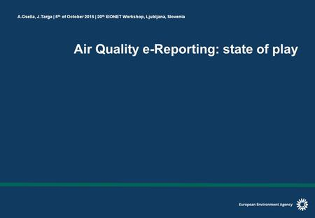 A.Gsella, J.Targa | 5 th of October 2015 | 20 th EIONET Workshop, Ljubljana, Slovenia Air Quality e-Reporting: state of play.