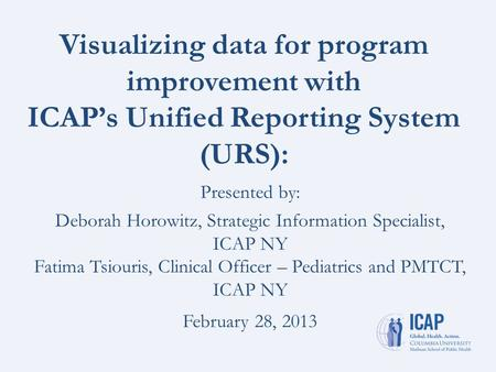Visualizing data for program improvement with ICAP's Unified Reporting System (URS): Presented by: Deborah Horowitz, Strategic Information Specialist,