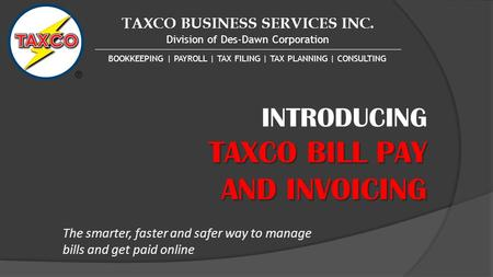 TAXCO BUSINESS SERVICES INC. Division of Des-Dawn Corporation BOOKKEEPING | PAYROLL | TAX FILING | TAX PLANNING | CONSULTING INTRODUCING TAXCO BILL PAY.