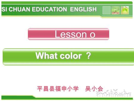 平昌县福申小学 吴小会 Lesson o What color ? What color ? SI CHUAN EDUCATION ENGLISH.