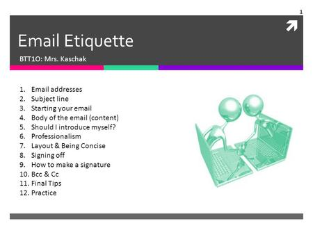  Email Etiquette BTT1O: Mrs. Kaschak 1.Email addresses 2.Subject line 3.Starting your email 4.Body of the email (content) 5.Should I introduce myself?