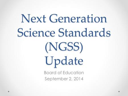 Next Generation Science Standards (NGSS) Update Board of Education September 2, 2014.