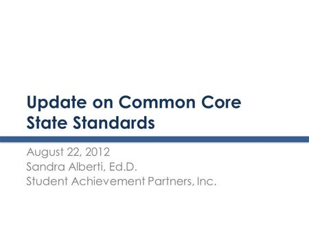 Update on Common Core State Standards August 22, 2012 Sandra Alberti, Ed.D. Student Achievement Partners, Inc.
