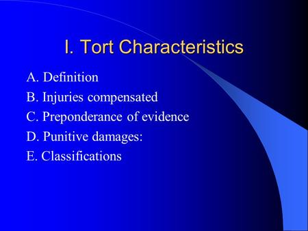 I. Tort Characteristics A. Definition B. Injuries compensated C. Preponderance of evidence D. Punitive damages: E. Classifications.