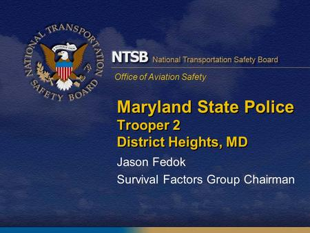 Office of Aviation Safety Maryland State Police Trooper 2 District Heights, MD Jason Fedok Survival Factors Group Chairman.