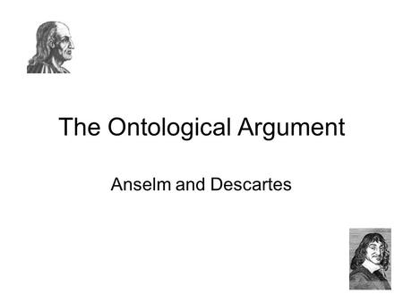 The Ontological Argument Anselm and Descartes. Anselm Wrote in Proslogion (c. 1080) Anselm (1033-1109) was a Benedictine monk and the Archbishop of Canterbury,