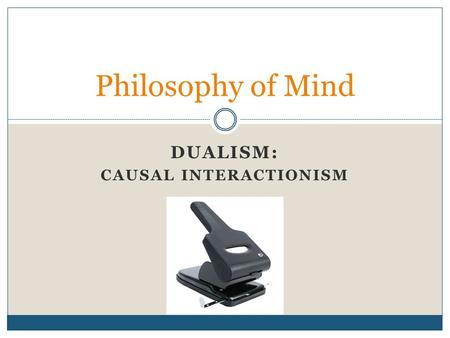 DUALISM: CAUSAL INTERACTIONISM Philosophy of Mind.