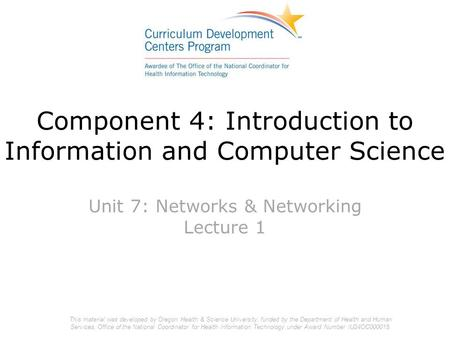 Component 4: Introduction to Information and Computer Science Unit 7: Networks & Networking Lecture 1 This material was developed by Oregon Health & Science.