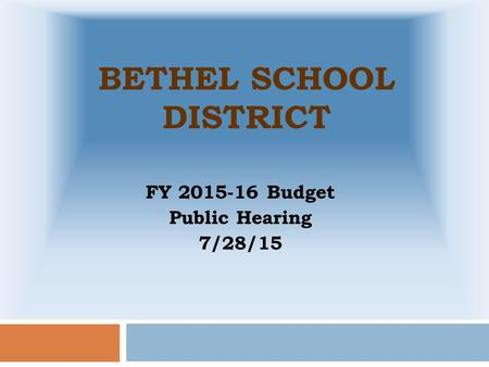 BETHEL SCHOOL DISTRICT FY 2015-16 Budget Public Hearing 7/28/15 1.