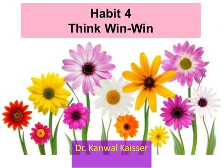 Habit 4 Think Win-Win Dr. Kanwal Kaisser. Habit 4 in Our Paradigms Feeling Thoughts Behavior Think Win-Win.
