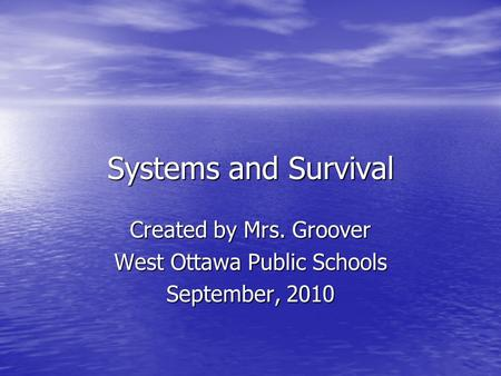 Systems and Survival Created by Mrs. Groover West Ottawa Public Schools September, 2010.