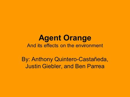 Agent Orange And its effects on the environment By: Anthony Quintero-Castañeda, Justin Giebler, and Ben Parrea.