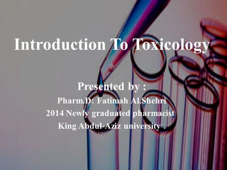 Introduction To Toxicology Presented by : Pharm.D: Fatimah Al.Shehri 2014 Newly graduated pharmacist King Abdul-Aziz university.