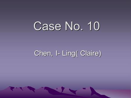 Case No. 10 Chen, I- Ling( Claire). GTZ, 57 y/o female, came in because of vaginal pruitus. She also experience weight loss, polyphagia, polyuria, nocturia.