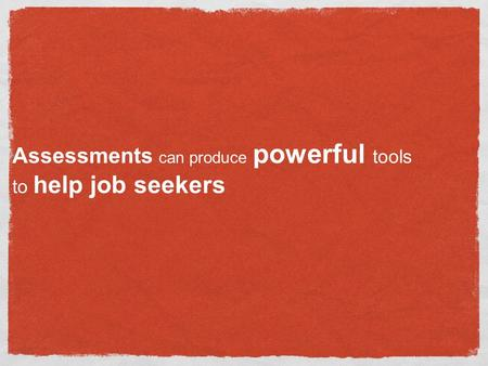 Assessments can produce powerful tools to help job seekers.