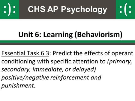 CHS AP Psychology Unit 6: Learning (Behaviorism) Essential Task 6.3: Predict the effects of operant conditioning with specific attention to (primary, secondary,
