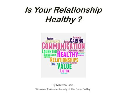Is Your Relationship Healthy ? By Maureen Birks Women's Resource Society of the Fraser Valley.