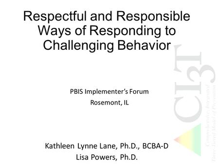 Respectful and Responsible Ways of Responding to Challenging Behavior PBIS Implementer's Forum Rosemont, IL Kathleen Lynne Lane, Ph.D., BCBA-D Lisa Powers,
