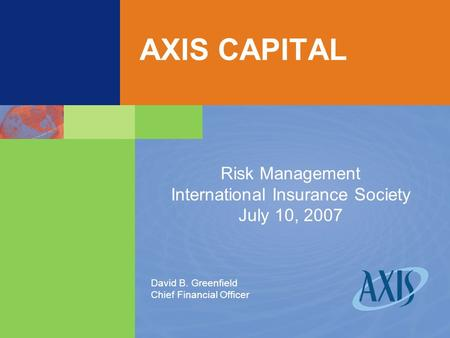 AXIS CAPITAL Risk Management International Insurance Society July 10, 2007 David B. Greenfield Chief Financial Officer.
