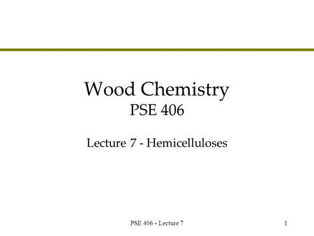 PSE 406 - Lecture 71 Wood Chemistry PSE 406 Lecture 7 - Hemicelluloses.