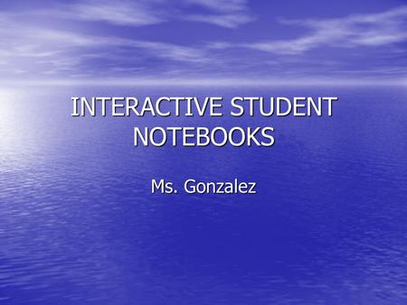 INTERACTIVE STUDENT NOTEBOOKS Ms. Gonzalez. What is the purpose of an Interactive Notebook? The purpose of this interactive notebook is to enable students.