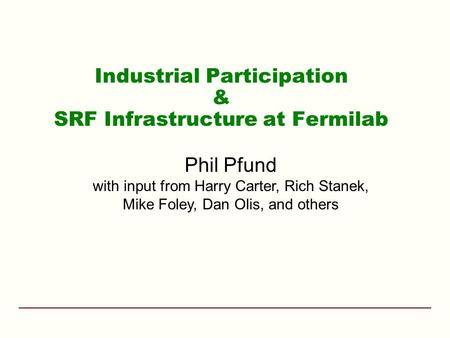Industrial Participation & SRF Infrastructure at Fermilab Phil Pfund with input from Harry Carter, Rich Stanek, Mike Foley, Dan Olis, and others.