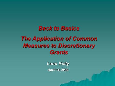 Back to Basics The Application of Common Measures to Discretionary Grants Lane Kelly April 16, 2009.