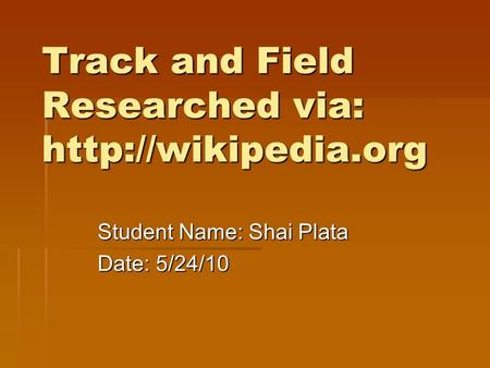 Track and Field Researched via:  Student Name: Shai Plata Date: 5/24/10.