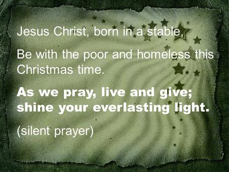 Jesus Christ, born in a stable, Be with the poor and homeless this Christmas time. As we pray, live and give; shine your everlasting light. (silent prayer)