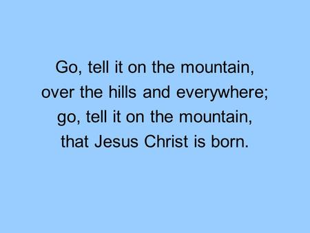 Go, tell it on the mountain, over the hills and everywhere; go, tell it on the mountain, that Jesus Christ is born.
